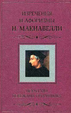 Никколо Макиавелли - Искусство побеждать противника. Изречения и афоризмы Н. Макиавелли