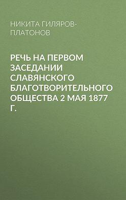 Никита Гиляров-Платонов - Речь на первом заседании Славянского благотворительного общества 2 мая 1877 г.