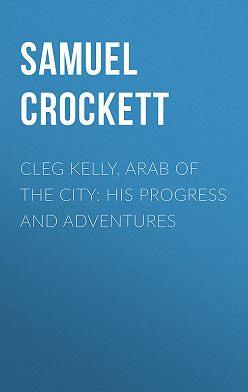 Samuel Crockett - Cleg Kelly, Arab of the City: His Progress and Adventures