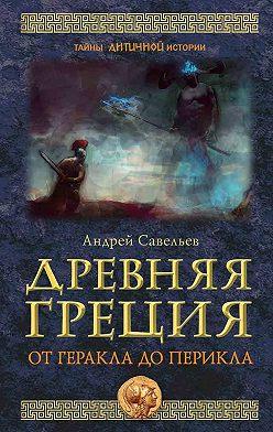 Андрей Савельев - Древняя Греция. От Геракла до Перикла