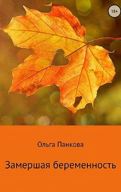 Ольга Панкова - Замершая беременность