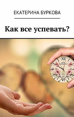 Екатерина Буркова - Как все успевать?