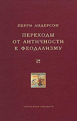 Перри Андерсон - Переходы от античности к феодализму