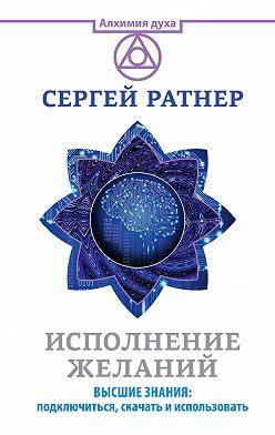 Сергей Ратнер - Исполнение желаний. Высшие знания: подключиться, скачать и использовать
