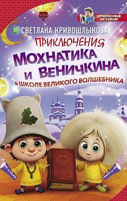 Светлана Кривошлыкова - Приключения Мохнатика и Веничкина в школе Великого Волшебника