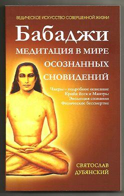 Святослав Дубянский - Бабаджи – медитация в мире осознанных сновидений