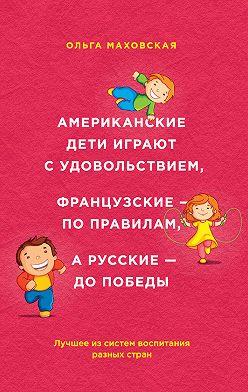 Ольга Маховская - Американские дети играют с удовольствием, французские – по правилам, а русские – до победы. Лучшее из систем воспитания разных стран