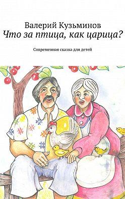 Валерий Кузьминов - Что заптица, какцарица? Современная сказка длядетей