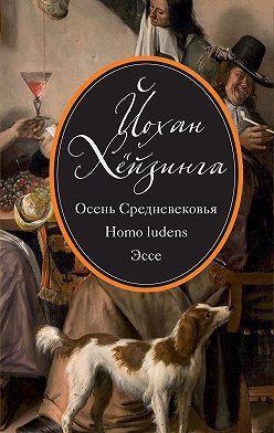 Йохан Хёйзинга - Осень Средневековья. Homo ludens. Эссе (сборник)