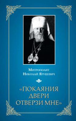 Митрополит Николай Ярушевич - «Покаяния двери отверзи мне...»