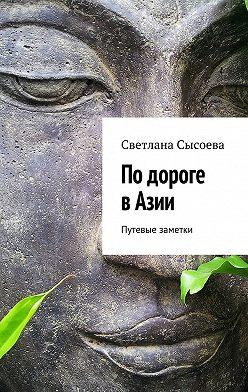 С. Сысоева - По дороге в Азии. Путевые заметки
