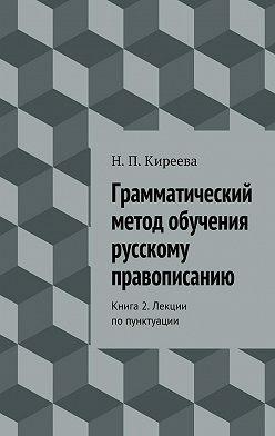 Наталия Киреева - Грамматический метод обучения русскому правописанию. Книга 2. Лекции попунктуации