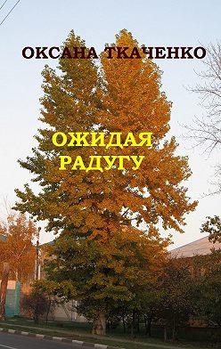 Оксана Ткаченко - Ожидая радугу. Сборник рассказов