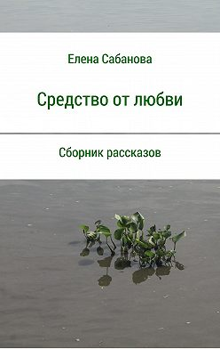 Елена Сабанова - Средство от любви. Сборник рассказов
