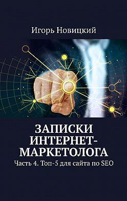 Игорь Новицкий - Записки интернет-маркетолога. Часть 4. Топ-5 для сайта по SEO