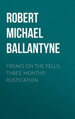 Robert Michael Ballantyne - Freaks on the Fells: Three Months' Rustication