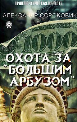 Александр Сороковик - Охота за «Большим Арбузом»