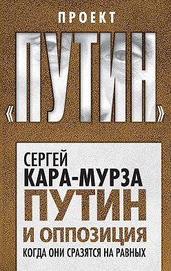 Сергей Кара-Мурза - Путин и оппозиция. Когда они сразятся на равных