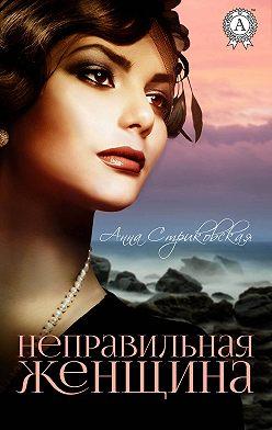 Анна Стриковская - Неправильная женщина