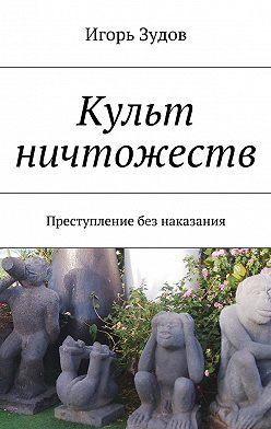 Игорь Зудов - Культ ничтожеств. Преступление без наказания