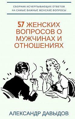 Александр Давыдов - 57 женских вопросов о мужчинах и отношениях. Сборник исчерпывающих ответов на самые важные женские вопросы