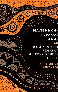 Константин Михайлов - Маленький плохой заяц, или Взаимосвязь религии и окружающей среды