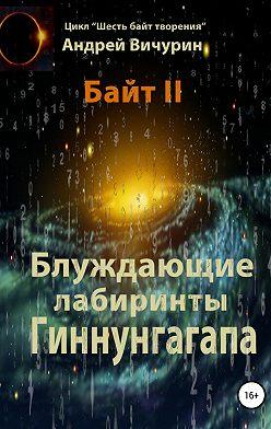 Андрей Вичурин - Байт II. Блуждающие лабиринты Гиннунгагапа