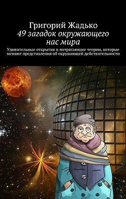 Григорий Жадько - 49загадок окружающего насмира. Удивительные открытия и потрясающие теории, которые меняют представления об окружающей действительности
