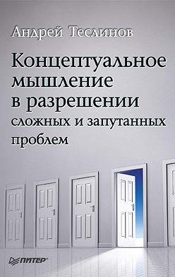 Андрей Теслинов - Концептуальное мышление в разрешении сложных и запутанных проблем
