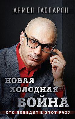 Армен Гаспарян - Новая холодная война. Кто победит в этот раз?