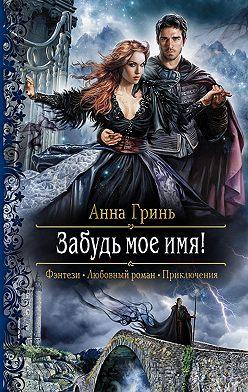 Анна Гринь - Забудь мое имя!
