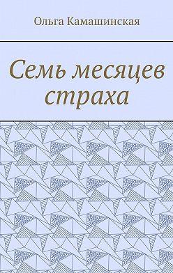 Ольга Камашинская - Семь месяцев страха
