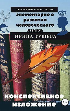 Ирина Тушева - Элементарно о развитии человеческого языка. Конспективное изложение
