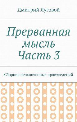 Дмитрий Луговой - Прерванная мысль. Часть 3. Сборник неоконченных произведений