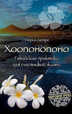 Ульрих Дюпре - Хоопонопоно. Гавайские практики для счастливой жизни