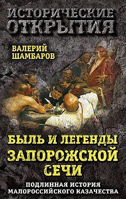 Валерий Шамбаров - Быль и легенды Запорожской Сечи. Подлинная история малороссийского казачества