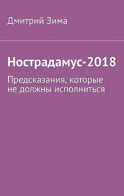 Дмитрий Зима - Нострадамус-2018. Предсказания, которые недолжны исполниться