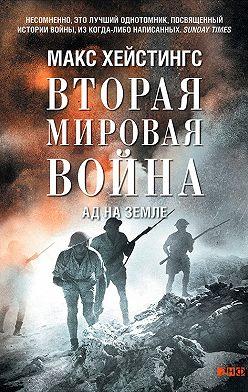 Макс Хейстингс - Вторая мировая война. Ад на земле
