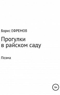Борис Ефремов - Прогулки в райском саду. Поэма