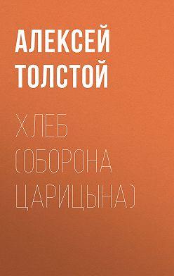 Алексей Толстой - Хлеб (Оборона Царицына)