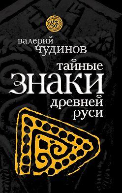 Валерий Чудинов - Тайные знаки древней Руси
