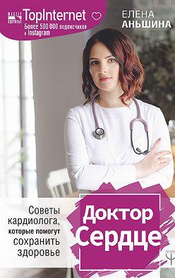 Елена Аньшина - Доктор Сердце. Советы кардиолога, которые помогут сохранить здоровье