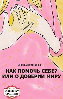 Лиана Димитрошкина - Как помочь себе? Или о доверии миру. Книга-тренинг