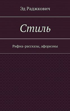 Эд Раджкович - Стиль. Рифма-рассказы, афоризмы