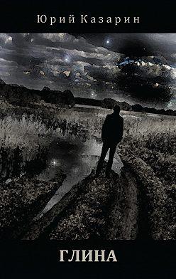 Юрий Казарин - Глина. Стихотворения