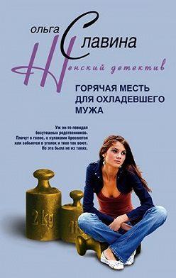 Ольга Славина - Горячая месть для охладевшего мужа