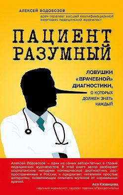 Алексей Водовозов - Пациент Разумный. Ловушки «врачебной» диагностики, о которых должен знать каждый