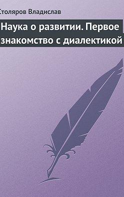 Владислав Столяров - Наука о развитии. Первое знакомство с диалектикой