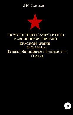 Денис Соловьев - Помощники и заместители командиров дивизий Красной Армии 1921-1945 гг. Том 20