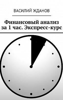 Василий Жданов - Финансовый анализ за1час. Экспресс-курс
